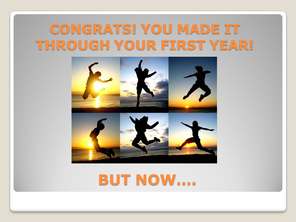 CONGRATS! YOU MADE IT THROUGH YOUR FIRST YEAR! BUT NOW….