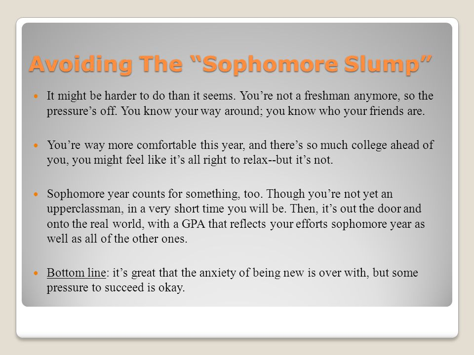 "Avoiding The ""Sophomore Slump"" It might be harder to do than it seems. You're not a freshman anymore, so the pressure's off. You know your way around;"