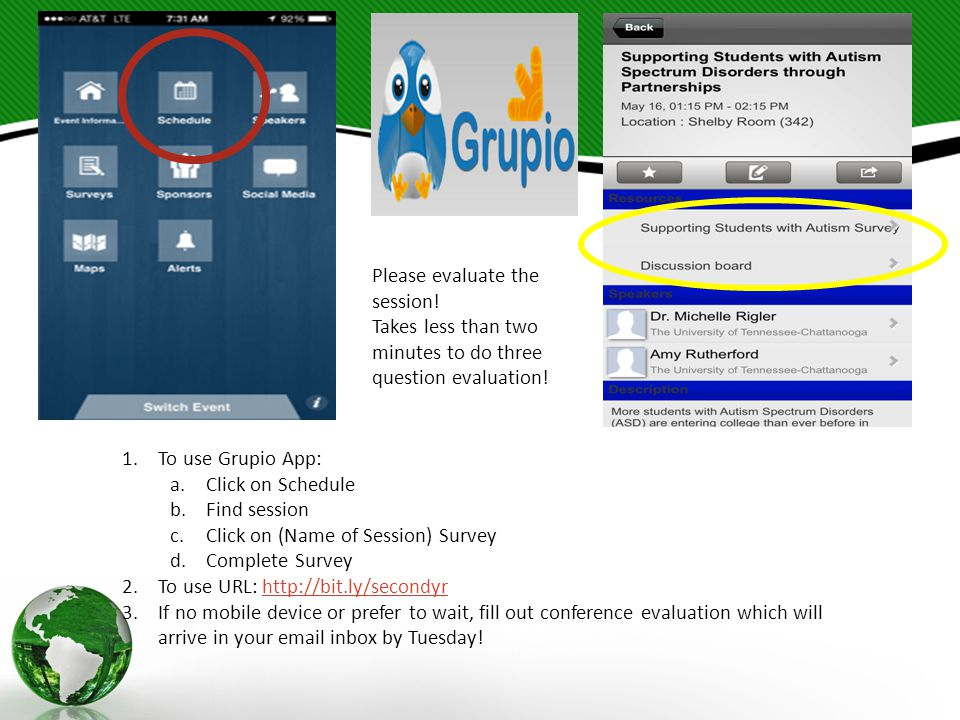 1.To use Grupio App: a.Click on Schedule b.Find session c.Click on (Name of Session) Survey d.Complete Survey 2.To use URL: http://bit.ly/secondyrhttp://bit.ly/secondyr 3.If no mobile device or prefer to wait, fill out conference evaluation which will arrive in your email inbox by Tuesday.