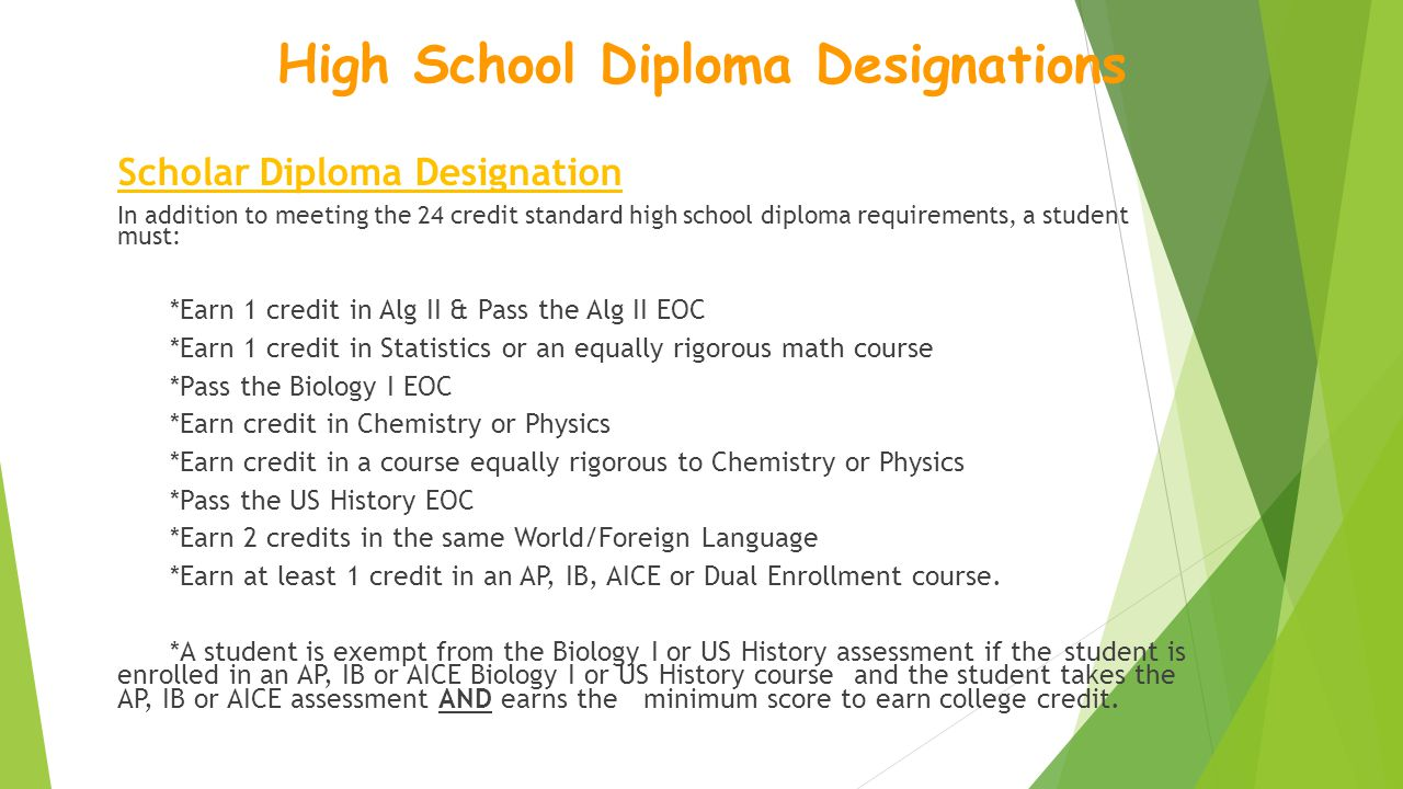 Scholar Diploma Designation In addition to meeting the 24 credit standard high school diploma requirements, a student must: *Earn 1 credit in Alg II & Pass the Alg II EOC *Earn 1 credit in Statistics or an equally rigorous math course *Pass the Biology I EOC *Earn credit in Chemistry or Physics *Earn credit in a course equally rigorous to Chemistry or Physics *Pass the US History EOC *Earn 2 credits in the same World/Foreign Language *Earn at least 1 credit in an AP, IB, AICE or Dual Enrollment course.