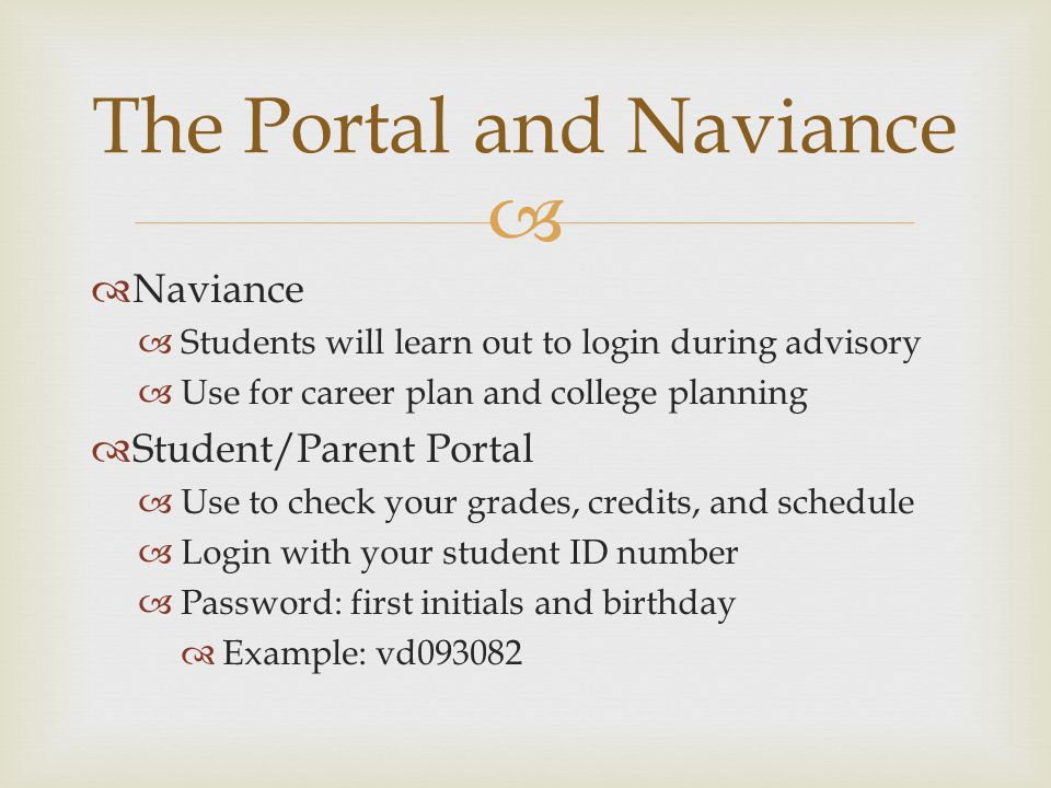   Naviance  Students will learn out to login during advisory  Use for career plan and college planning  Student/Parent Portal  Use to check your grades, credits, and schedule  Login with your student ID number  Password: first initials and birthday  Example: vd093082 The Portal and Naviance
