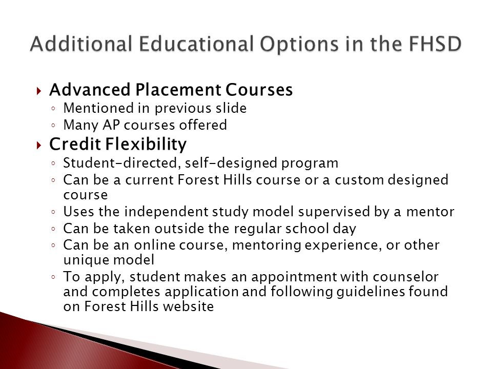  Advanced Placement Courses ◦ Mentioned in previous slide ◦ Many AP courses offered  Credit Flexibility ◦ Student-directed, self-designed program ◦ Can be a current Forest Hills course or a custom designed course ◦ Uses the independent study model supervised by a mentor ◦ Can be taken outside the regular school day ◦ Can be an online course, mentoring experience, or other unique model ◦ To apply, student makes an appointment with counselor and completes application and following guidelines found on Forest Hills website