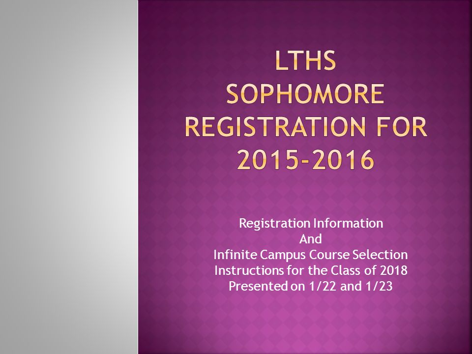 Registration Information And Infinite Campus Course Selection Instructions for the Class of 2018 Presented on 1/22 and 1/23