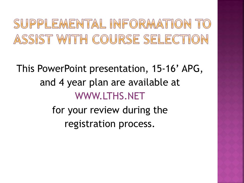 This PowerPoint presentation, 15-16' APG, and 4 year plan are available at WWW.LTHS.NET for your review during the registration process.