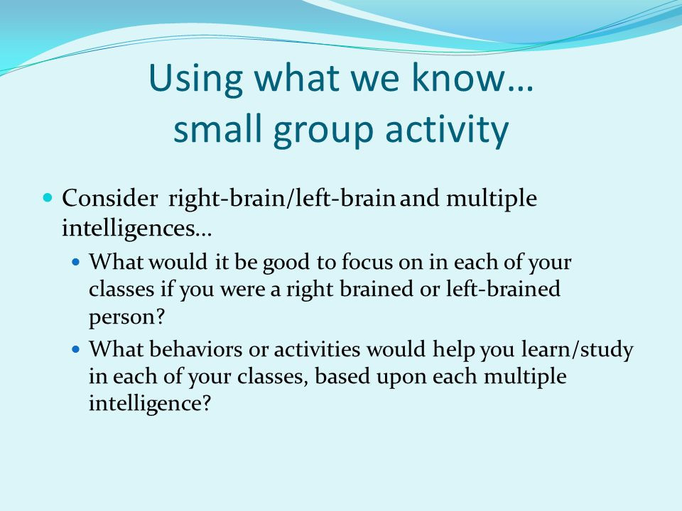 Using what we know… small group activity Consider right-brain/left-brain and multiple intelligences… What would it be good to focus on in each of your classes if you were a right brained or left-brained person.