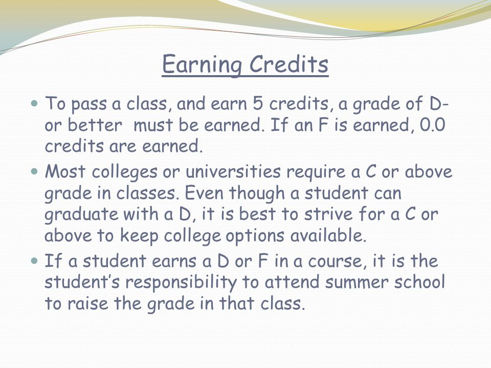 Earning Credits To pass a class, and earn 5 credits, a grade of D- or better must be earned.