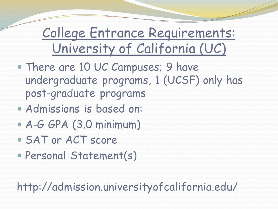 College Entrance Requirements: University of California (UC) There are 10 UC Campuses; 9 have undergraduate programs, 1 (UCSF) only has post-graduate programs Admissions is based on: A-G GPA (3.0 minimum) SAT or ACT score Personal Statement(s) http://admission.universityofcalifornia.edu/