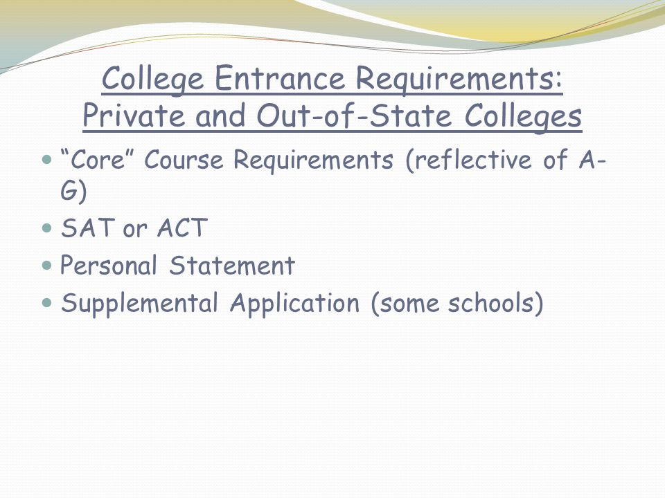 College Entrance Requirements: Private and Out-of-State Colleges Core Course Requirements (reflective of A- G) SAT or ACT Personal Statement Supplemental Application (some schools)