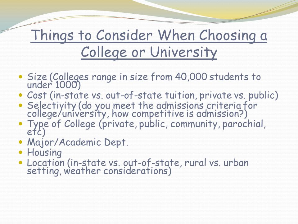 Things to Consider When Choosing a College or University Size (Colleges range in size from 40,000 students to under 1000) Cost (in-state vs.