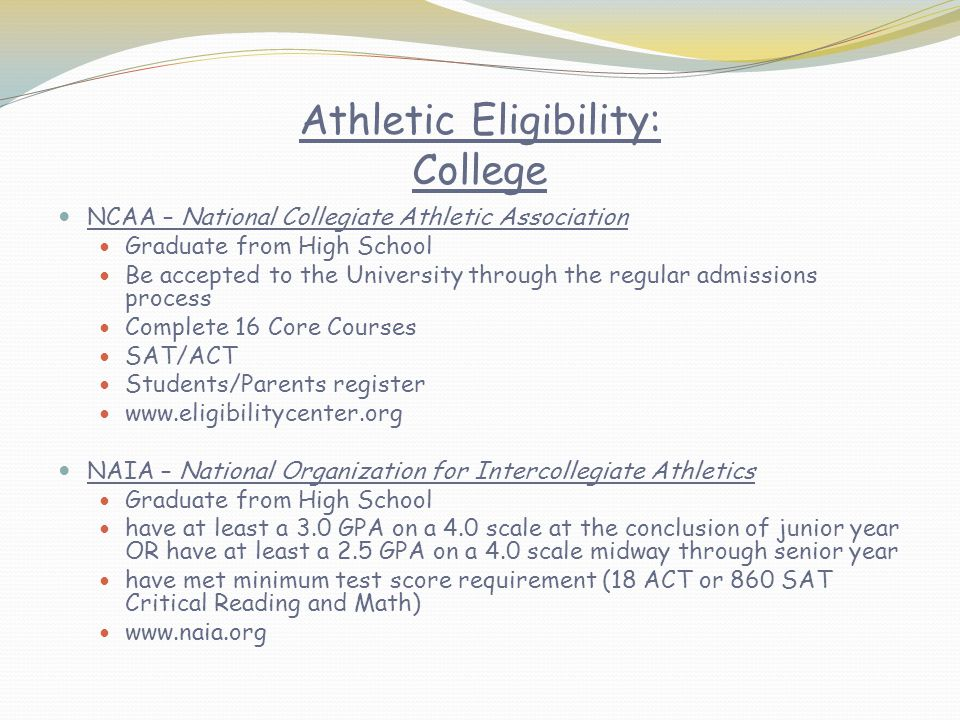 Athletic Eligibility: College NCAA – National Collegiate Athletic Association Graduate from High School Be accepted to the University through the regular admissions process Complete 16 Core Courses SAT/ACT Students/Parents register www.eligibilitycenter.org NAIA – National Organization for Intercollegiate Athletics Graduate from High School have at least a 3.0 GPA on a 4.0 scale at the conclusion of junior year OR have at least a 2.5 GPA on a 4.0 scale midway through senior year have met minimum test score requirement (18 ACT or 860 SAT Critical Reading and Math) www.naia.org