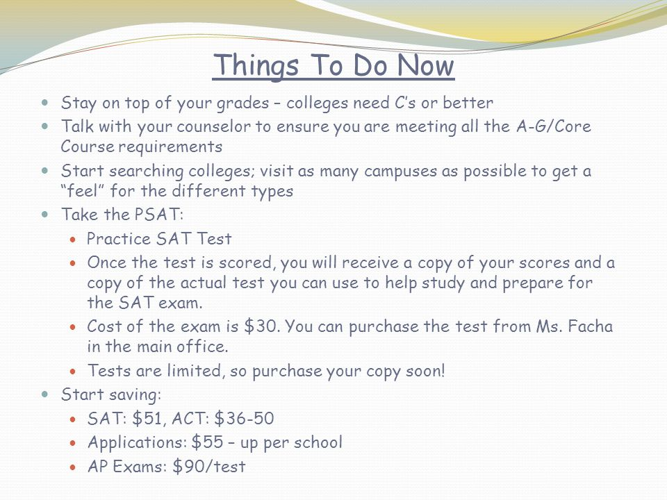 Things To Do Now Stay on top of your grades – colleges need C's or better Talk with your counselor to ensure you are meeting all the A-G/Core Course requirements Start searching colleges; visit as many campuses as possible to get a feel for the different types Take the PSAT: Practice SAT Test Once the test is scored, you will receive a copy of your scores and a copy of the actual test you can use to help study and prepare for the SAT exam.