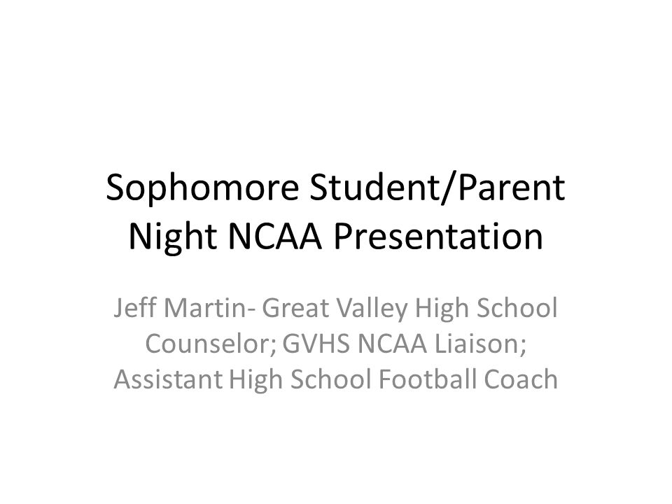 Sophomore Student/Parent Night NCAA Presentation Jeff Martin- Great Valley High School Counselor; GVHS NCAA Liaison; Assistant High School Football Coach