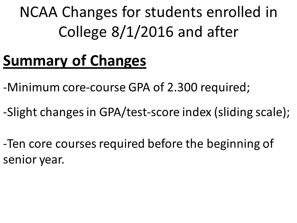 NCAA Changes for students enrolled in College 8/1/2016 and after Summary of Changes -Minimum core-course GPA of 2.300 required; -Slight changes in GPA/test-score index (sliding scale); -Ten core courses required before the beginning of senior year.