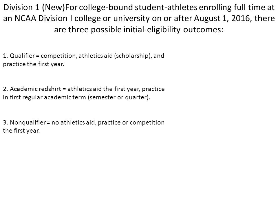 Division 1 (New)For college-bound student-athletes enrolling full time at an NCAA Division I college or university on or after August 1, 2016, there are three possible initial-eligibility outcomes: 1.