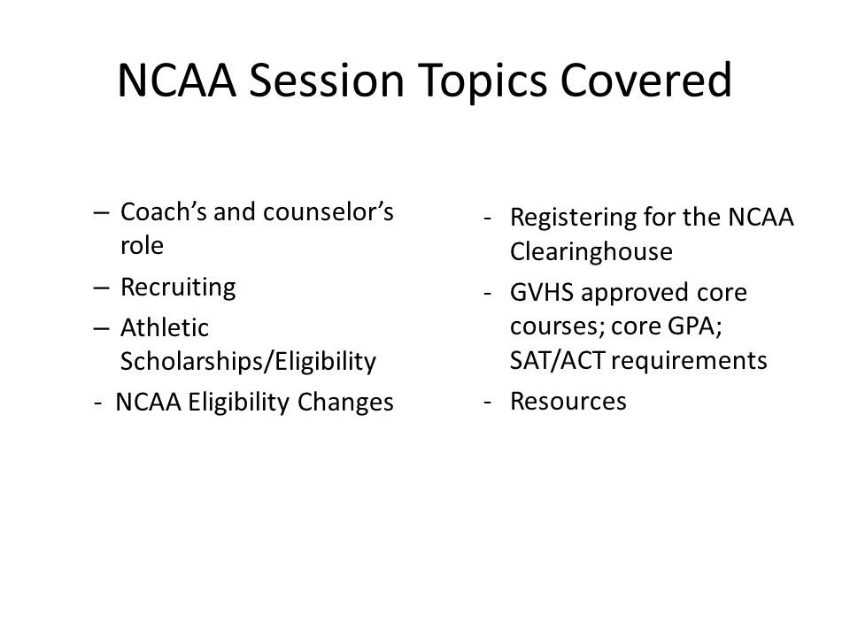 NCAA Session Topics Covered – Coach's and counselor's role – Recruiting – Athletic Scholarships/Eligibility - NCAA Eligibility Changes -Registering for the NCAA Clearinghouse -GVHS approved core courses; core GPA; SAT/ACT requirements -Resources
