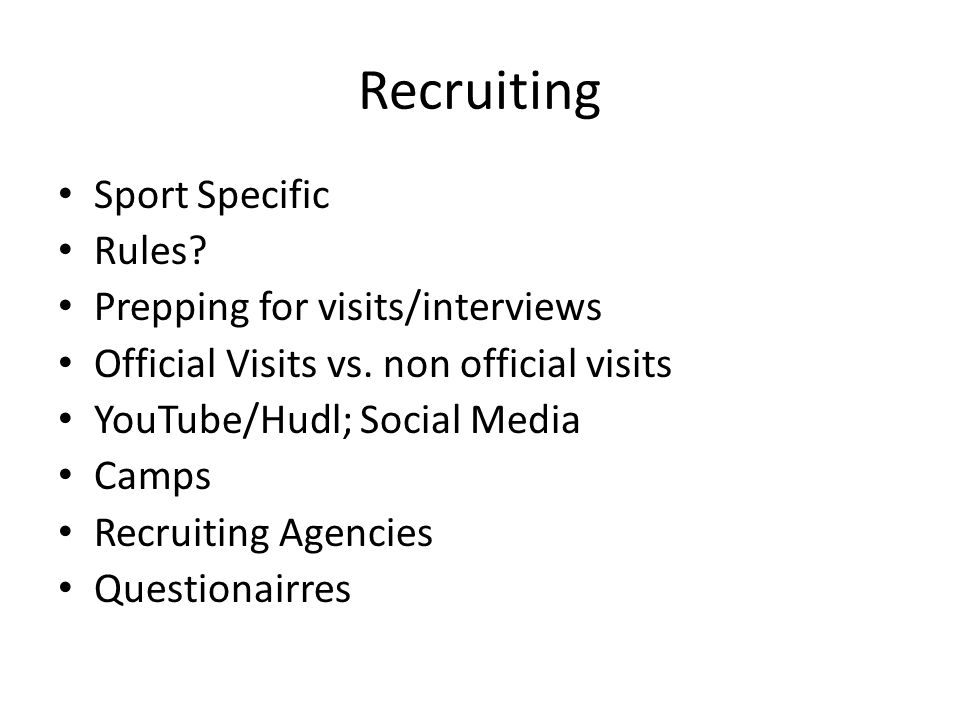 Recruiting Sport Specific Rules? Prepping for visits/interviews Official Visits vs. non official visits YouTube/Hudl; Social Media Camps Recruiting Ag