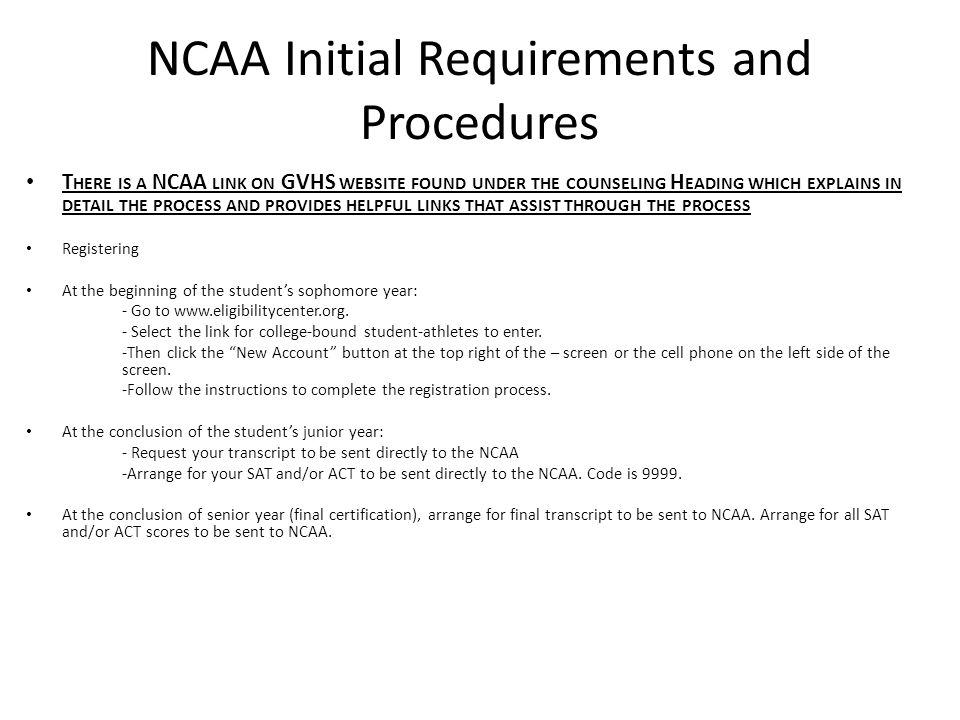 NCAA Initial Requirements and Procedures T HERE IS A NCAA LINK ON GVHS WEBSITE FOUND UNDER THE COUNSELING H EADING WHICH EXPLAINS IN DETAIL THE PROCESS AND PROVIDES HELPFUL LINKS THAT ASSIST THROUGH THE PROCESS Registering At the beginning of the student's sophomore year: - Go to www.eligibilitycenter.org.