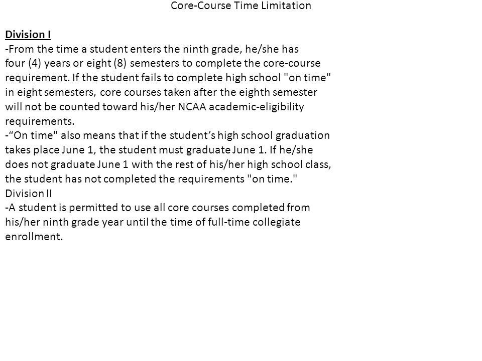 Core-Course Time Limitation Division I -From the time a student enters the ninth grade, he/she has four (4) years or eight (8) semesters to complete the core-course requirement.