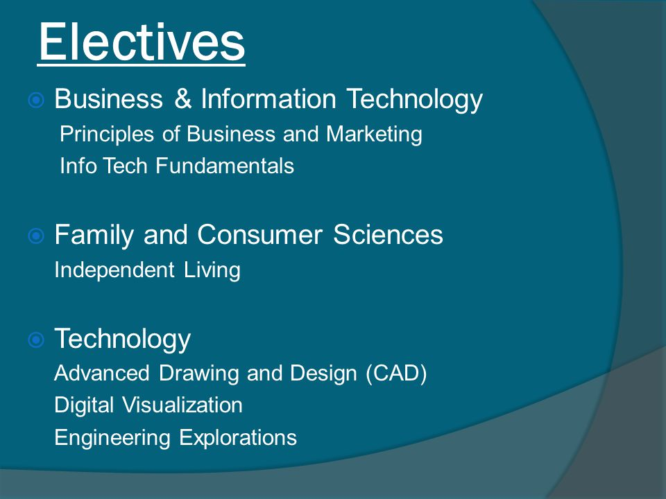 Electives  Business & Information Technology Principles of Business and Marketing Info Tech Fundamentals  Family and Consumer Sciences Independent Living  Technology Advanced Drawing and Design (CAD) Digital Visualization Engineering Explorations