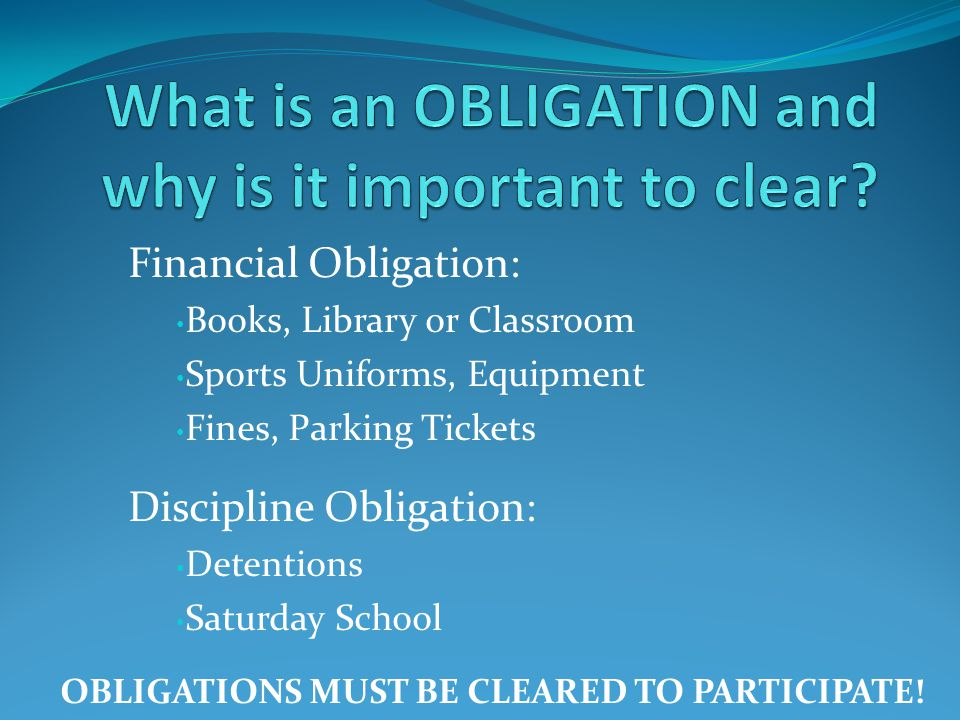 Financial Obligation: Books, Library or Classroom Sports Uniforms, Equipment Fines, Parking Tickets Discipline Obligation: Detentions Saturday School OBLIGATIONS MUST BE CLEARED TO PARTICIPATE!