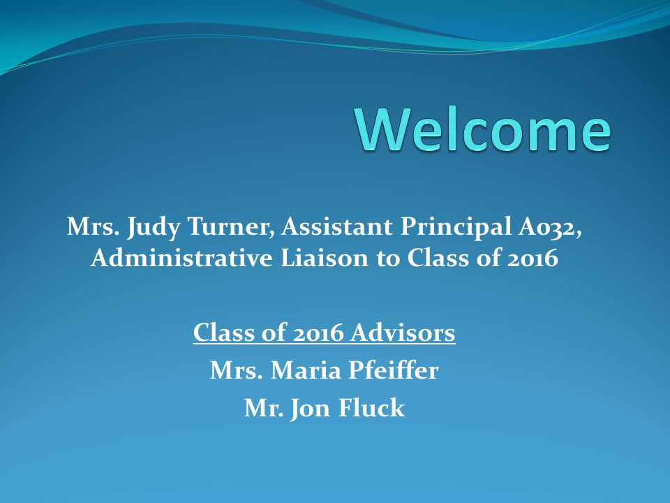 Mrs. Judy Turner, Assistant Principal A032, Administrative Liaison to Class of 2016 Class of 2016 Advisors Mrs. Maria Pfeiffer Mr. Jon Fluck