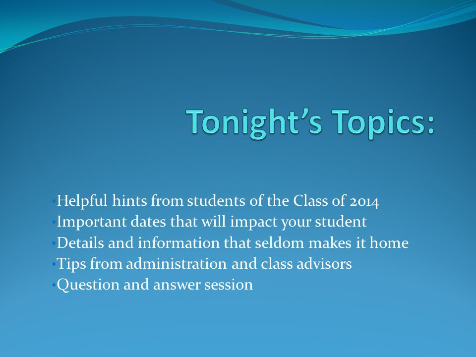 Helpful hints from students of the Class of 2014 Important dates that will impact your student Details and information that seldom makes it home Tips from administration and class advisors Question and answer session