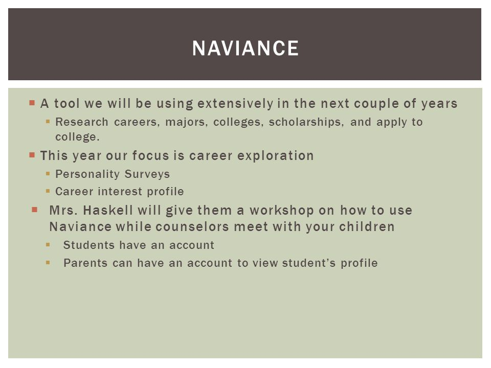 NAVIANCE  A tool we will be using extensively in the next couple of years  Research careers, majors, colleges, scholarships, and apply to college. 