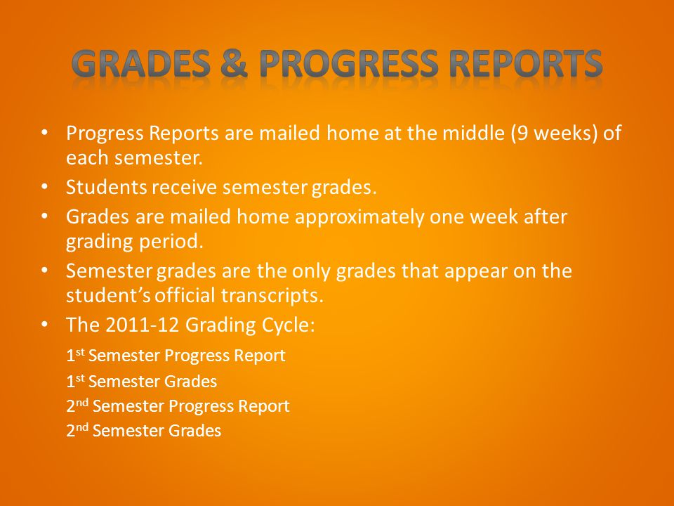 Progress Reports are mailed home at the middle (9 weeks) of each semester. Students receive semester grades. Grades are mailed home approximately one