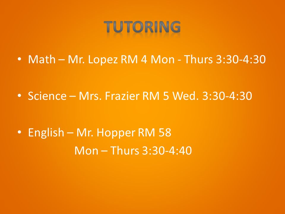 Math – Mr. Lopez RM 4 Mon - Thurs 3:30-4:30 Science – Mrs. Frazier RM 5 Wed. 3:30-4:30 English – Mr. Hopper RM 58 Mon – Thurs 3:30-4:40