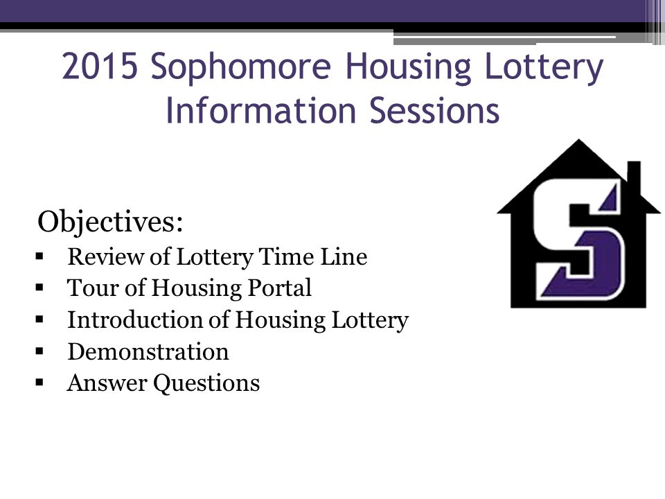 2015 Sophomore Housing Lottery Information Sessions Objectives:  Review of Lottery Time Line  Tour of Housing Portal  Introduction of Housing Lotte