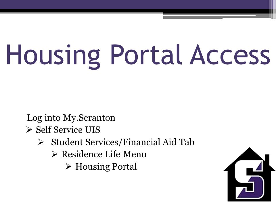 Housing Portal Access Log into My.Scranton  Self Service UIS  Student Services/Financial Aid Tab  Residence Life Menu  Housing Portal