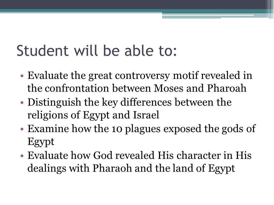 Student will be able to: Evaluate the great controversy motif revealed in the confrontation between Moses and Pharoah Distinguish the key differences between the religions of Egypt and Israel Examine how the 10 plagues exposed the gods of Egypt Evaluate how God revealed His character in His dealings with Pharaoh and the land of Egypt