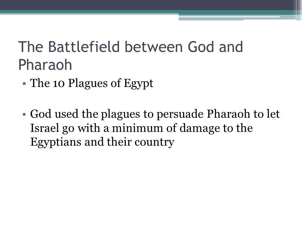 The Battlefield between God and Pharaoh The 10 Plagues of Egypt God used the plagues to persuade Pharaoh to let Israel go with a minimum of damage to the Egyptians and their country