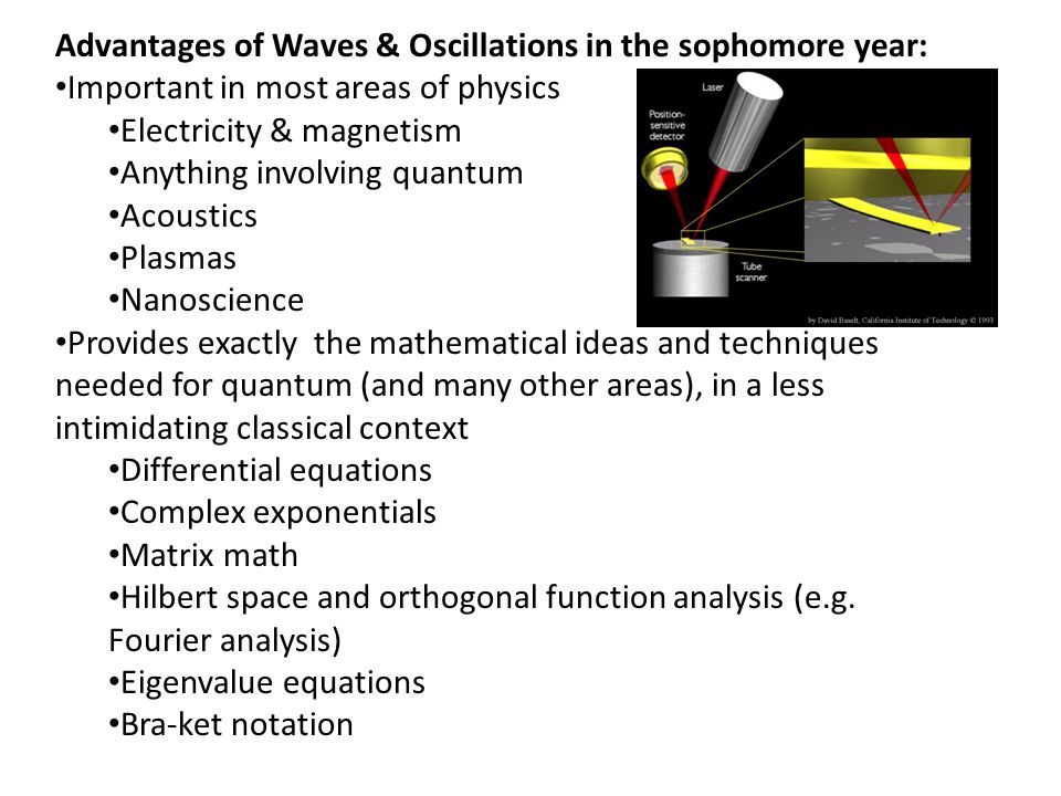 Advantages of Waves & Oscillations in the sophomore year: Important in most areas of physics Electricity & magnetism Anything involving quantum Acoustics Plasmas Nanoscience Provides exactly the mathematical ideas and techniques needed for quantum (and many other areas), in a less intimidating classical context Differential equations Complex exponentials Matrix math Hilbert space and orthogonal function analysis (e.g.