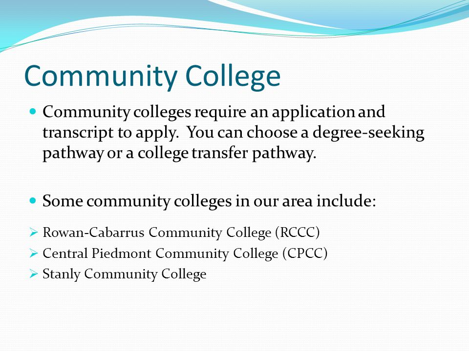 Community College Community colleges require an application and transcript to apply. You can choose a degree-seeking pathway or a college transfer pat