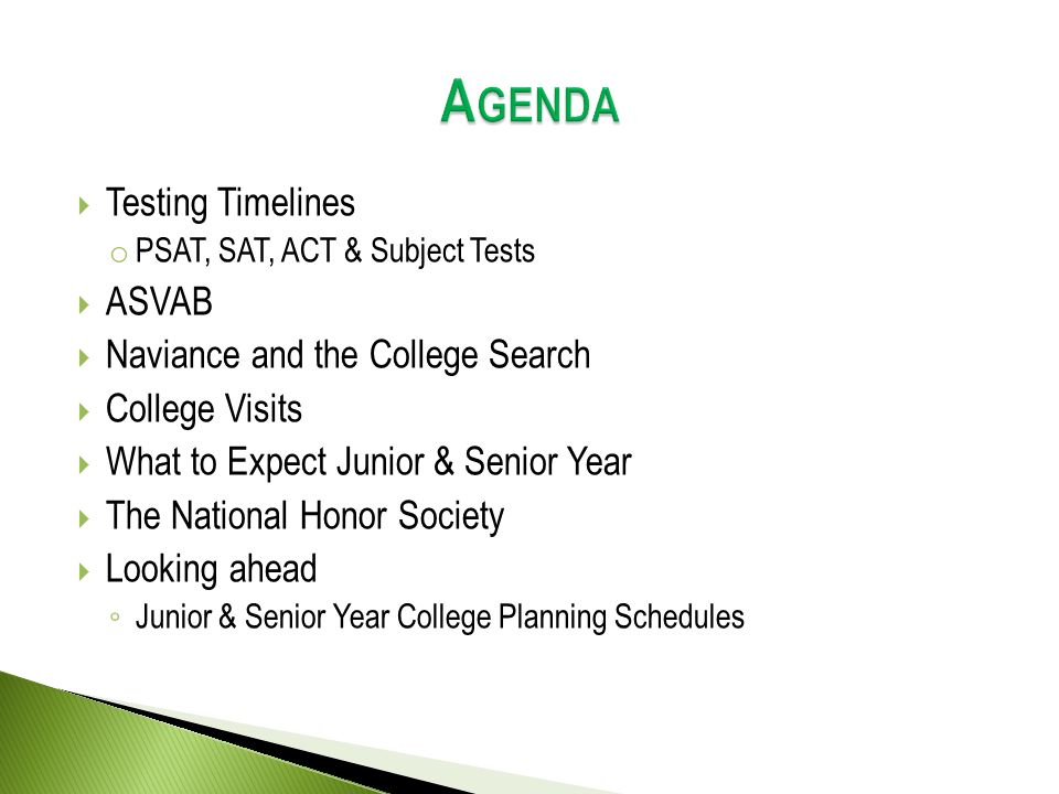  Testing Timelines o PSAT, SAT, ACT & Subject Tests  ASVAB  Naviance and the College Search  College Visits  What to Expect Junior & Senior Year  The National Honor Society  Looking ahead ◦ Junior & Senior Year College Planning Schedules