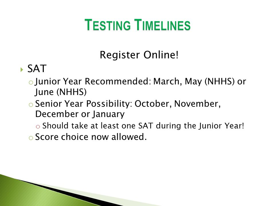 Register Online!  SAT o Junior Year Recommended: March, May (NHHS) or June (NHHS) o Senior Year Possibility: October, November, December or January o
