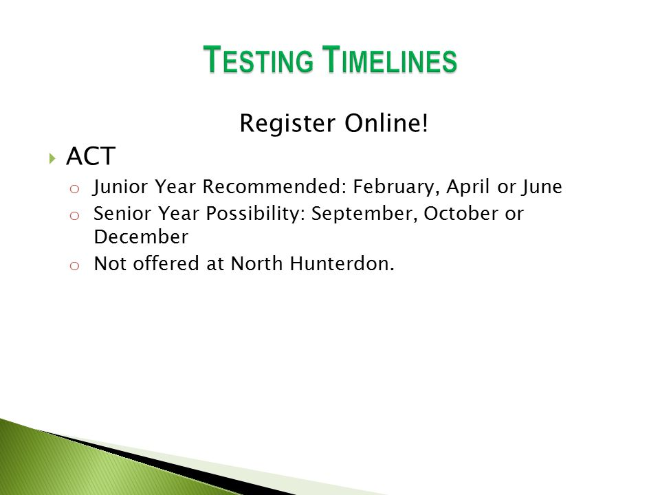 Register Online!  ACT o Junior Year Recommended: February, April or June o Senior Year Possibility: September, October or December o Not offered at N