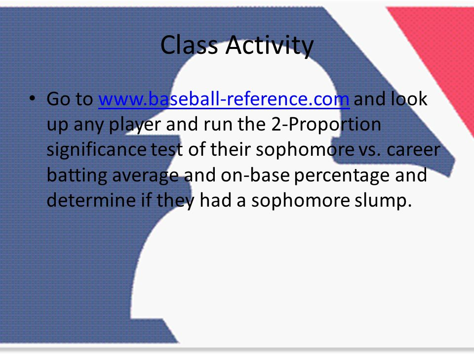 Class Activity Go to www.baseball-reference.com and look up any player and run the 2-Proportion significance test of their sophomore vs.