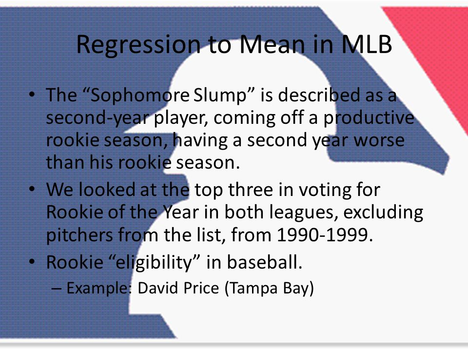 Regression to Mean in MLB The Sophomore Slump is described as a second-year player, coming off a productive rookie season, having a second year worse than his rookie season.