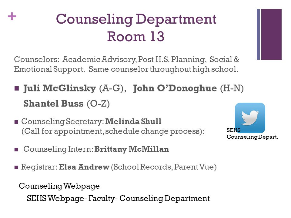 + Counseling Department Room 13 Counselors: Academic Advisory, Post H.S. Planning, Social & Emotional Support. Same counselor throughout high school.
