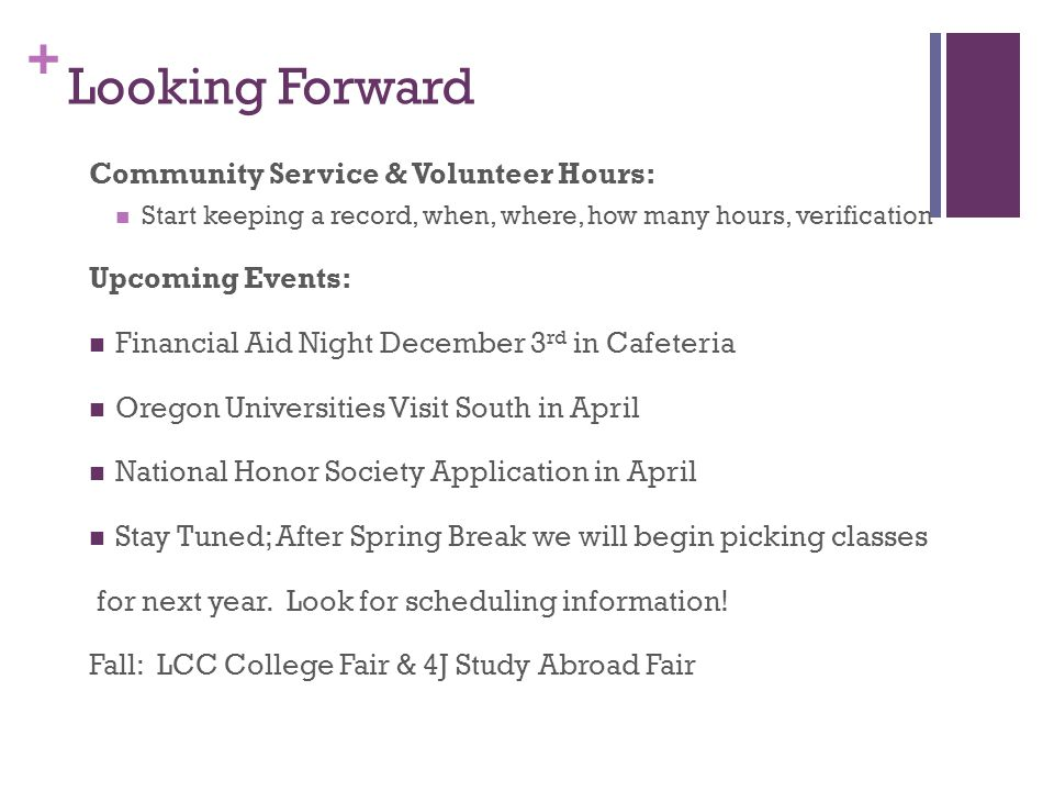 + Looking Forward Community Service & Volunteer Hours: Start keeping a record, when, where, how many hours, verification Upcoming Events: Financial Aid Night December 3 rd in Cafeteria Oregon Universities Visit South in April National Honor Society Application in April Stay Tuned; After Spring Break we will begin picking classes for next year.