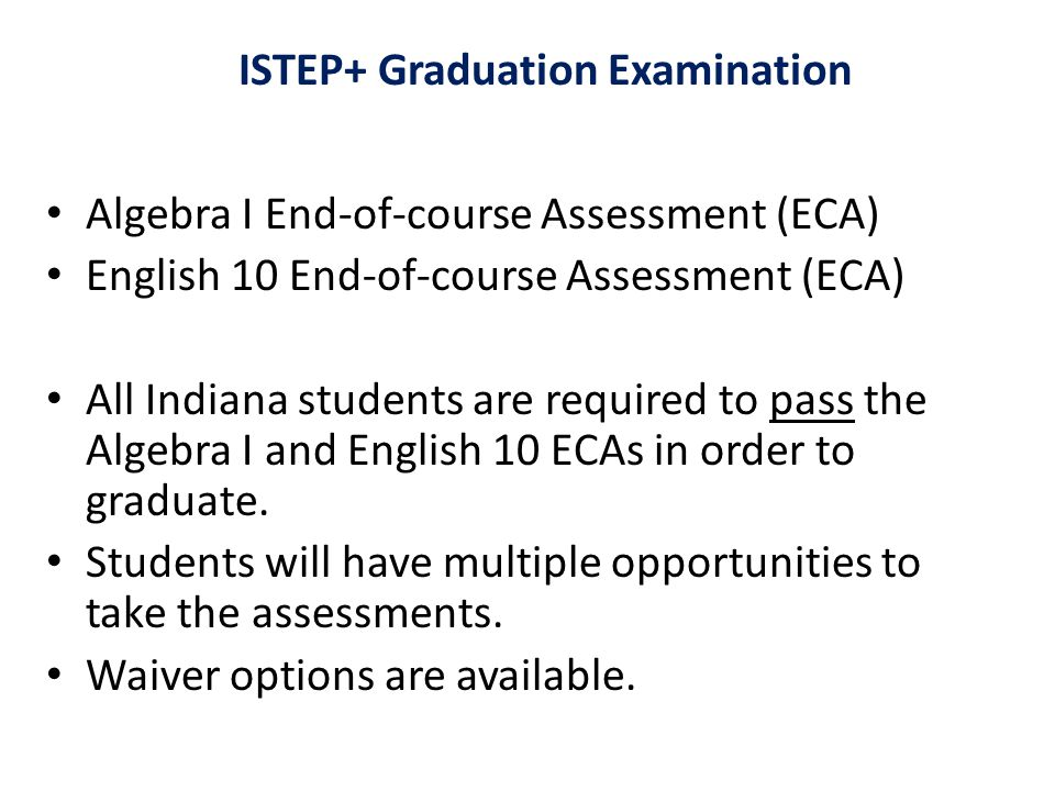 ISTEP+ Graduation Examination Algebra I End-of-course Assessment (ECA) English 10 End-of-course Assessment (ECA) All Indiana students are required to pass the Algebra I and English 10 ECAs in order to graduate.