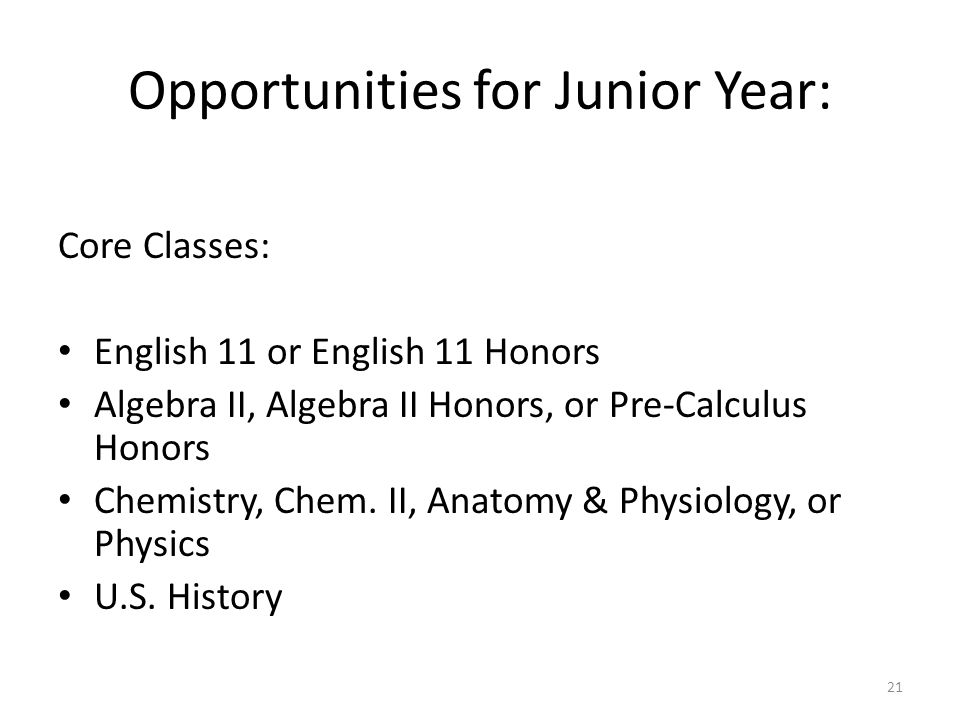 Opportunities for Junior Year: Core Classes: English 11 or English 11 Honors Algebra II, Algebra II Honors, or Pre-Calculus Honors Chemistry, Chem.
