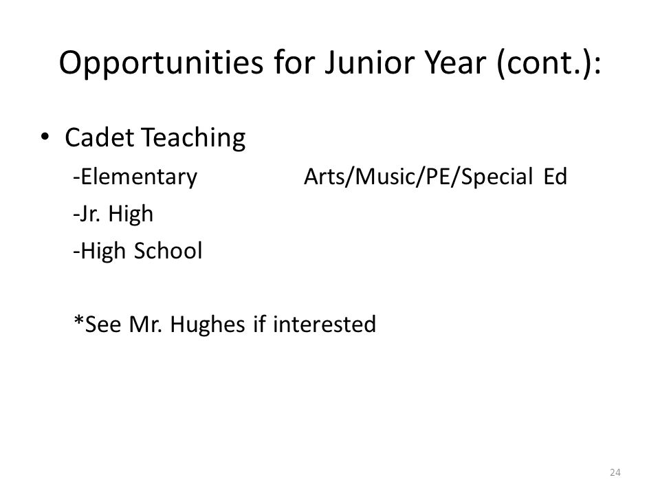Opportunities for Junior Year (cont.): Cadet Teaching -ElementaryArts/Music/PE/Special Ed -Jr.