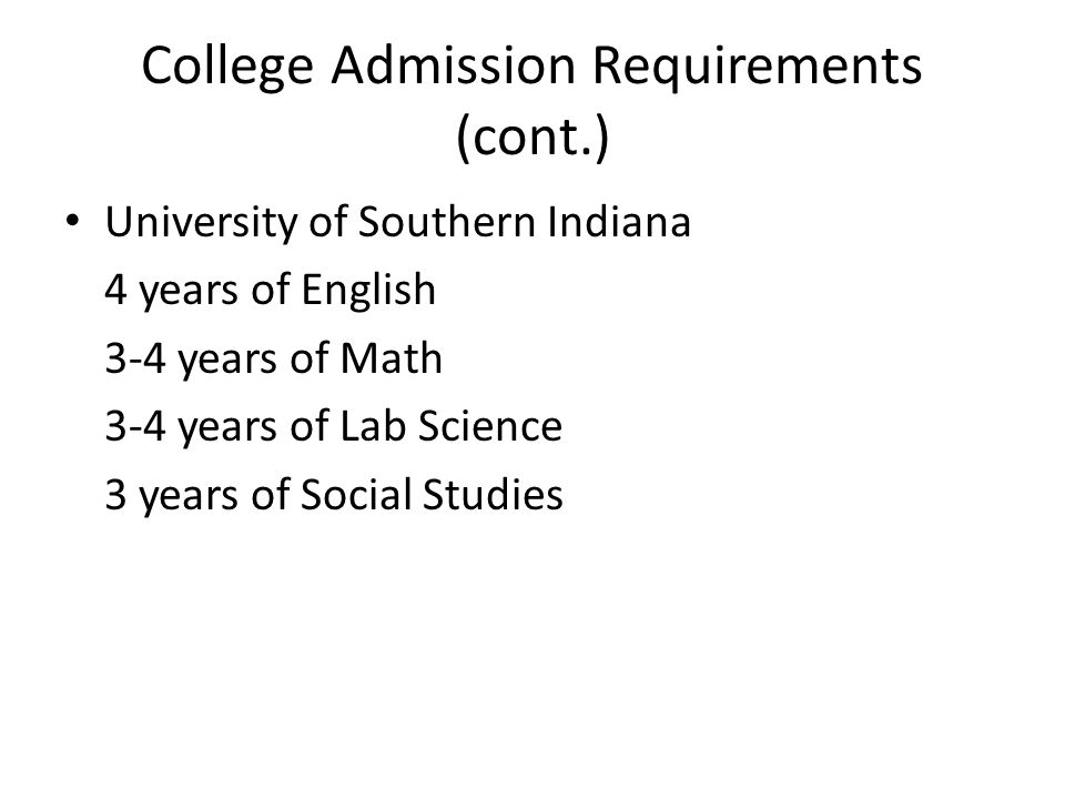 College Admission Requirements (cont.) University of Southern Indiana 4 years of English 3-4 years of Math 3-4 years of Lab Science 3 years of Social Studies