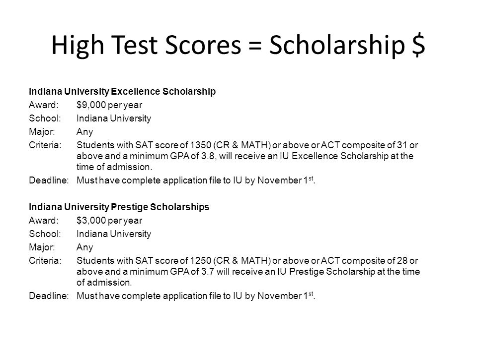 High Test Scores = Scholarship $ Indiana University Excellence Scholarship Award:$9,000 per year School:Indiana University Major:Any Criteria:Students with SAT score of 1350 (CR & MATH) or above or ACT composite of 31 or above and a minimum GPA of 3.8, will receive an IU Excellence Scholarship at the time of admission.