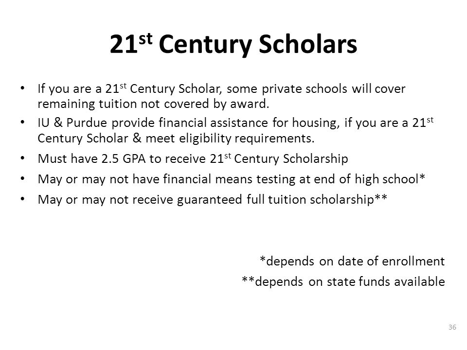 If you are a 21 st Century Scholar, some private schools will cover remaining tuition not covered by award.