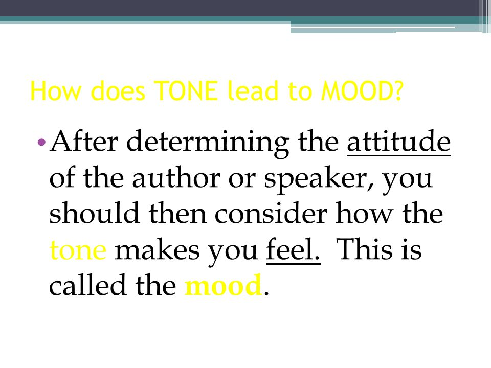 How does TONE lead to MOOD? After determining the attitude of the author or speaker, you should then consider how the tone makes you feel. This is cal