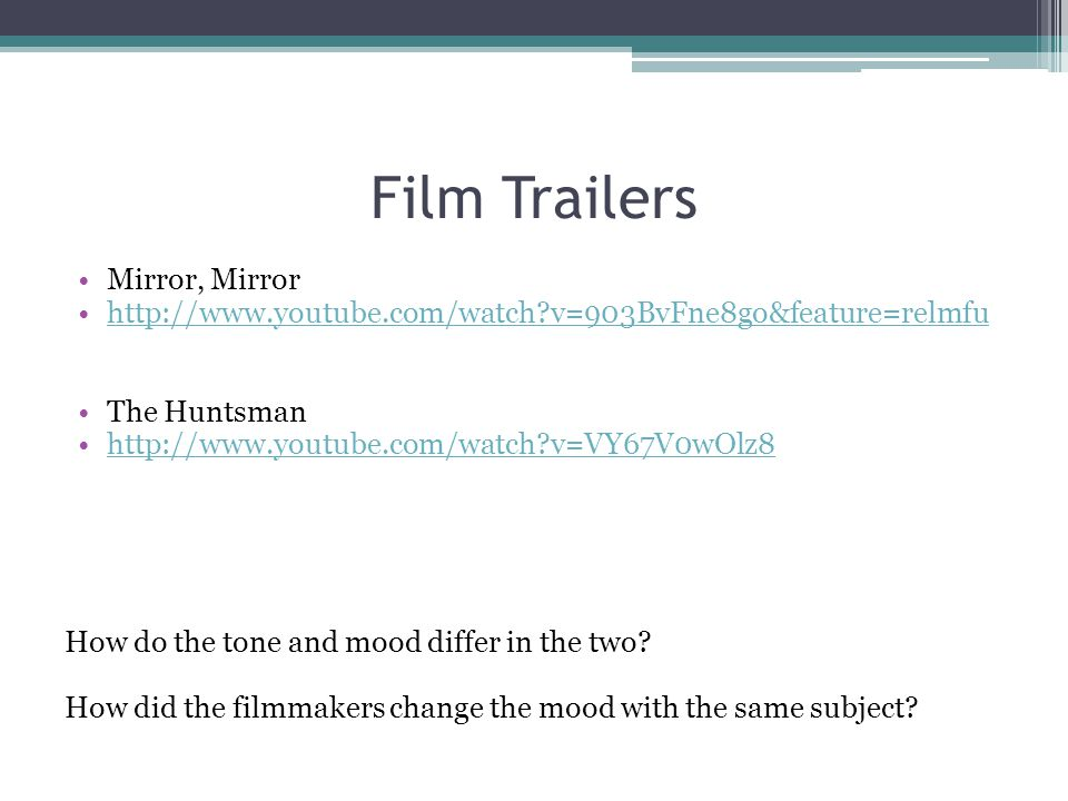 Film Trailers Mirror, Mirror http://www.youtube.com/watch?v=903BvFne8go&feature=relmfu The Huntsman http://www.youtube.com/watch?v=VY67V0wOlz8 How do the tone and mood differ in the two.